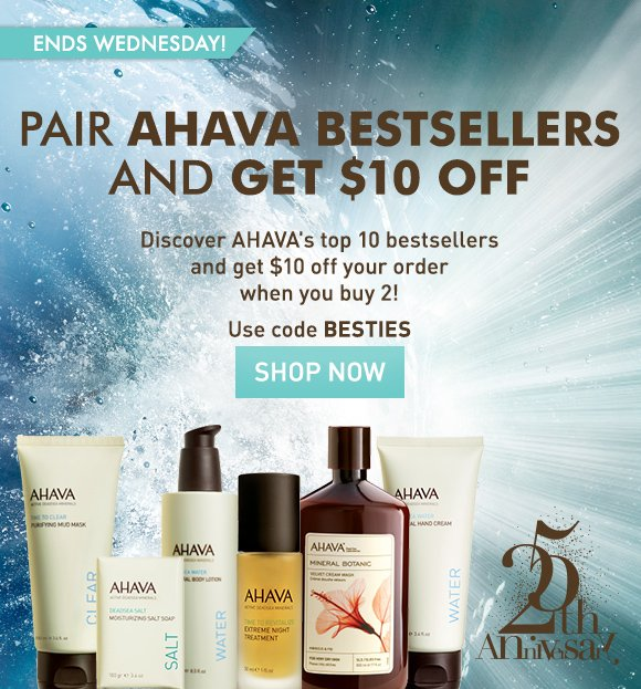 pair AHAVA bestsellers and get $10 off Discover AHAVA's top 10 bestsellers and get $10 off your order when you buy 2!* ends Wednesday! Use code BESTIES Shop Now