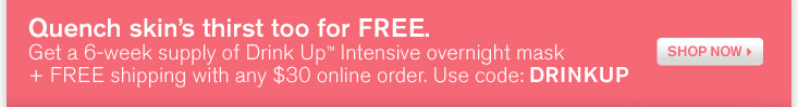 Quench skins thirst for FREE Get a 6 week supply of Drink Up intensive overnight mask plus FREE shipping with any online order Use code DRINKUP SHOP NOW