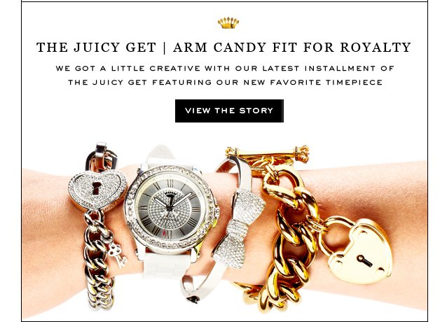 The Juicy Get. Arm Candy Fit For Royalty. View The Story.