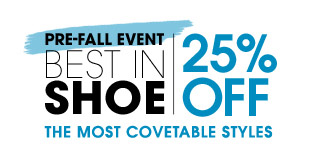 PRE–FALL EVENT BEST IN SHOE. 25% OFF THE MOST COVETABLE STYLES