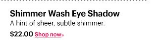 SHIMMER WASH EYE SHADOW, $22.00  A hint of sheer, subtle shimmer.  Shop Now »