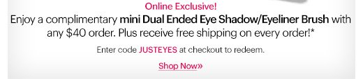 ONLINE EXCLUSIVE | 3 DAYS ONLY  Enjoy a complimentary mini dual ended eye shadow/eyeliner brush with any $40 order. Plus receive free shipping, on us!  Ends Wednesday July 31st at 11:59 PM ET.  Enter code: JUSTEYES at checkout to redeem.*   Shop Now »