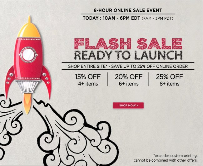 Ready to Launch! 8-Hour Online Flash Sale  Today, 10am-6pm EDT (7am-3pm PDT)  Shop entire site* - Save up to 25% off online order   Buy 4+ Items, Save 15% Off*  Buy 6+ Items, Save 20% Off*  Buy 8+ Items, Save 25% Off*   *Excludes custom printing. Cannot be combined with other offers.   Shop online at www.papyrusonline.com
