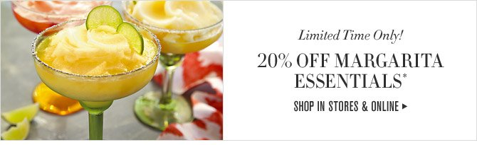 Limited Time Only! - 20% OFF MARGARITA ESSENTIALS* - SHOP IN STORES & ONLINE