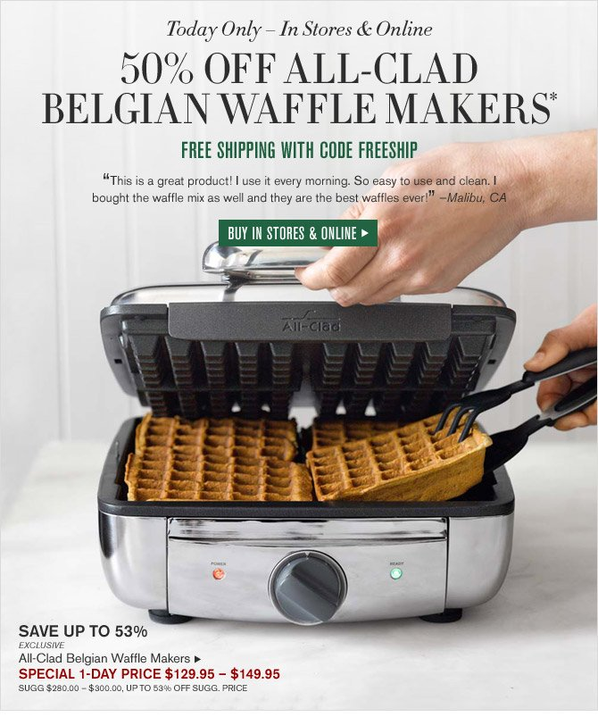 Today Only - In Stores & Online - 50% OFF ALL-CLAD BELGIAN WAFFLE MAKERS* - FREE SHIPPING WITH CODE FREESHIP - BUY IN STORES &anp; ONLINE