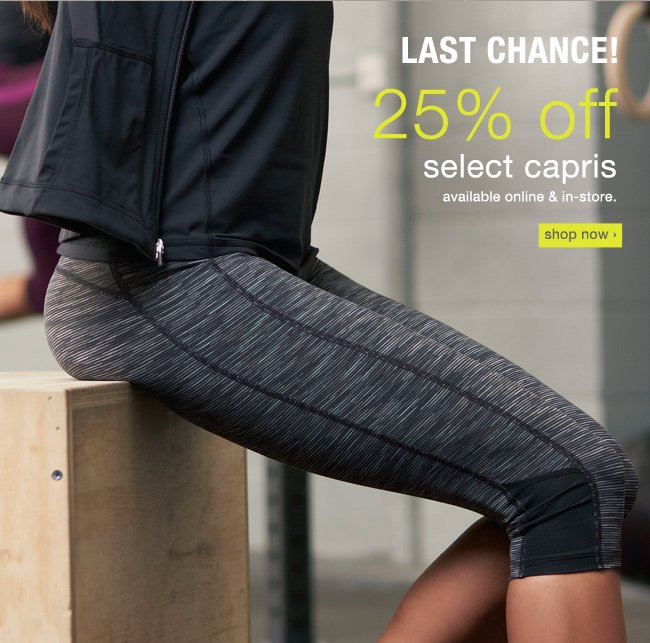 Last chance to save 25% off select capris. Shop now >