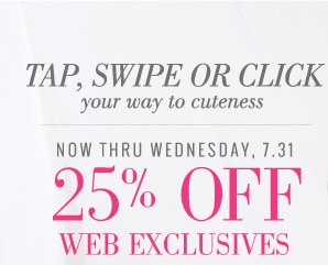 Tap, Swipe Or Click your way to cuteness | Now Thru Wednesday, 7.31 | 25% Off Web Exclusives