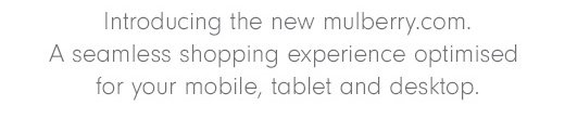 Introducing the new mulberry.com. A seamless shopping experience optimised for your mobile, tablet and desktop.