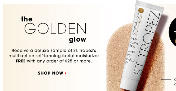 THE GOLDEN GLOW. Receive a deluxe sample of St. Tropez's multi-action self-tanning facial moisturizer FREE with any order of $25 or more. Try It Free!* Shop now