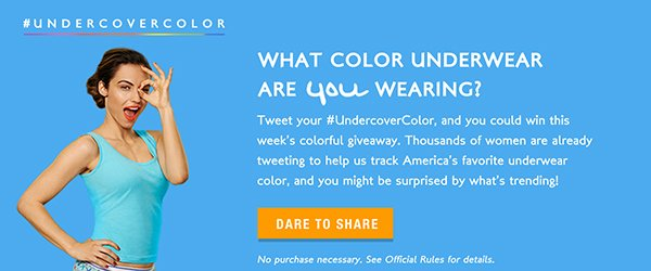 WHAT COLOR UNDERWEAR ARE YOU WEARING? Tweet your #UndercoverColor, and you could win this week's colorful giveaway. Thousands of women are  already tweeting to help us track America's favorite underwear color, and you might be surprised by what's trending! DARE TO SHARE