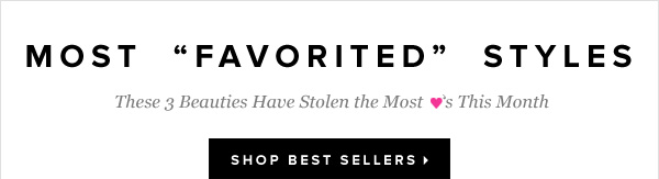 Most Favorited Styles These 3 Beauties Have Stolen the Most Hearts This Month - - Shop Best Sellers