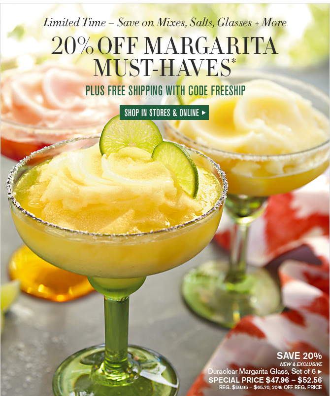 Limited Time - Save on Mixes, Salts, Glasses + More - 20% OFF MARGARITA MUST HAVES* - PLUS FREE SHIPPING WITH CODE FREESHIP - SHOP IN STORES & ONLINE - SAVE 20% - NEW & EXCLUSIVE - Duraclear Margarita Glass, Set of 6 - SPECIAL PRICE $47.96 - $52.56 - REG. $59.95 - $65.70, 20% OFF REG. PRICE