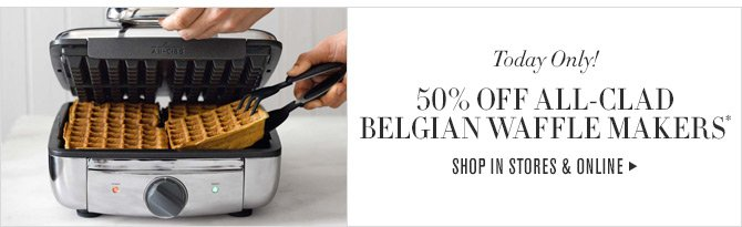 Today Only! - 50% OFF ALL-CLAD BELGIAN WAFFLE MAKERS* - SHOP IN STORES & ONLINE