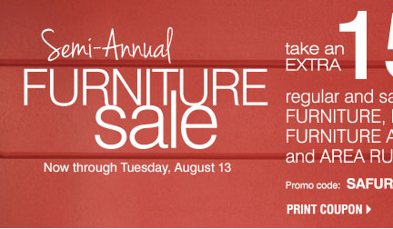 Semi-Annual Furniture Sale Now through Tuesday, August 13 Take an extra 15% off regular and sale price furniture, mattresses, furniture accessories and area rugs** Promo code: SAFURN2013J Print coupon