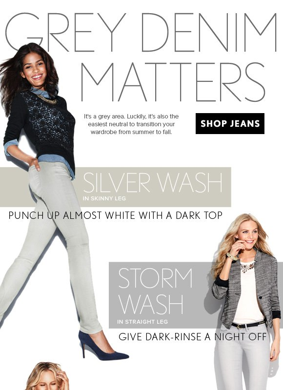 GREY DENIM  MATTERS  It's a grey area. Luckily, it's also the easiest neutral to transition your wardrobe from summer to fall.  SHOP JEANS  SILVER WASH IN SKINNY LEG PUNCH UP ALMOST WHITE WITH A DARK TOP  STORM  WASH IN STRAIGHT LEG GIVE DARK–RINSE A NIGHT OFF