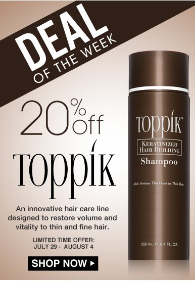 Deal of the Week: Save 20% on Toppik An innovative hair care line designed to restore volume and vitality to thin and fine hair. Limited-Time Offer: July 29 - August 4 Shop Now>>