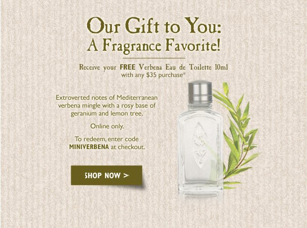 Our Gift to You: A Fragrance Favorite!  Receive your FREE Mini Verbena Eau de Toilette with any $30 purchase*  Extroverted notes of Mediterranean verbena mingle with a rosy base of geranium and lemon tree.  Online only. To redeem, enter code MINIVERBENA at checkout.