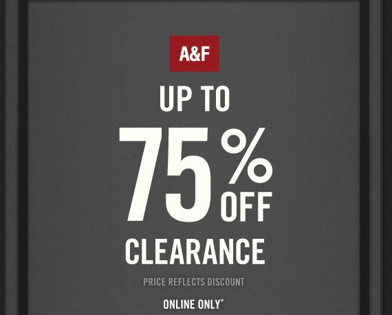 A&F UP TO 75%  OFF CLEARANCE PRICE REFLECTS DISCOUNT ONLINE ONLY*