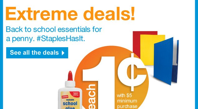 Extreme deals! Back to school  essentials for a penny. #StaplesHasIt. See all the deals. 1 cent each  with 5 dollar minimum purchase.