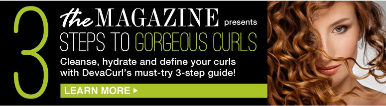 3 Steps to Gorgeous Curls Cleanse, hydrate and define your curls with DevaCurl's must-try 3-step guide!  Learn More>>