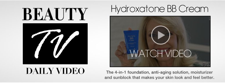 Daily Video Hydroxatone BB Cream The 4-in-1 foundation, anti-aging solution, moisturizer and sunblock that makes your skin look and feel better. Watch Now>>