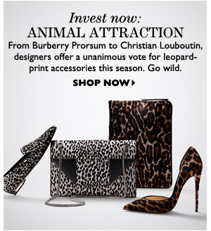 Invest now: ANIMAL ATTRACTION From Burberry Prorsum to Christian Louboutin, designers offer a unanimous vote for leopard- print accessories this season. Go wild. SHOP NOW