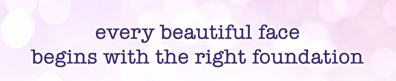 every beautiful face begins withthe right foundation