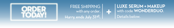 ORDER TODAY! FREE SHIPPING with any order. Hurry, ends July 31st. + LUXE SERUM + MAKEUP with code WONDERDUO. Details below.