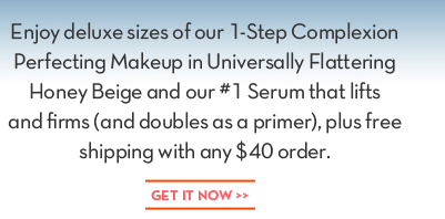 Enjoy deluxe sizes of our 1-Step Complexion Perfecting Makeup in Universally Flattering Honey Beige and our #1 Serum that lifts and firms (and doubles as a primer), plus free shipping with  any $40 order. GET IT NOW.