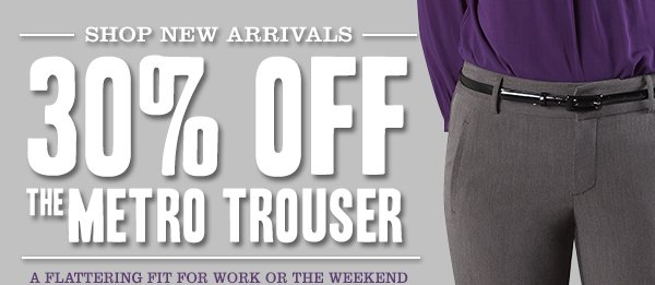 SHOP NEW ARRIVALS - 30% OFF THE METRO TROUSER: A flattering fit for work or the weekend.