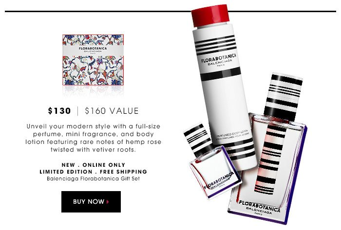 $130 | $160 Value. Unveil your modern style with a full-size perfume, mini fragrance, and body lotion featuring rare notes of hemp rose twisted with vetiver roots. new . online only . limited edition . free shipping. Balenciaga Florabotanica Gift Set. $130 | $160 Value