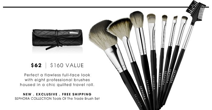 $62 | $160 Value. Perfect a flawless full-face look with eight professional brushes housed in a chic quilted travel roll. new . free shipping. SEPHORA COLLECTION Tools of the Trade Brush Set. $62 | $155 Value. Buy now