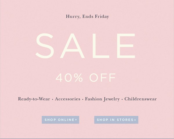 Hurry, Ends Friday SALE 40% OFF Ready-to-Wear Accessories Fashion Jewelry Childrenswear SHOP ONLINE SHOP IN STORES