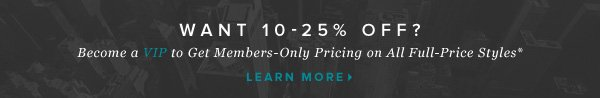 Get the VIP Treatment VIP Members Get 10-25% Off All Full-Price Styles    Learn More