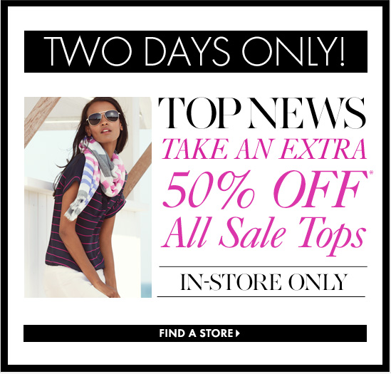 TWO DAYS ONLY! TOP NEWS Take An Extra 50% Off* All Sale Tops        In–Store Only        FIND A STORE