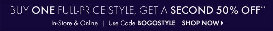Buy One Full–Price Style, Get A Second 50% OFF**        In–Store & Online Use Code BOGOSTYLE        SHOP NOW