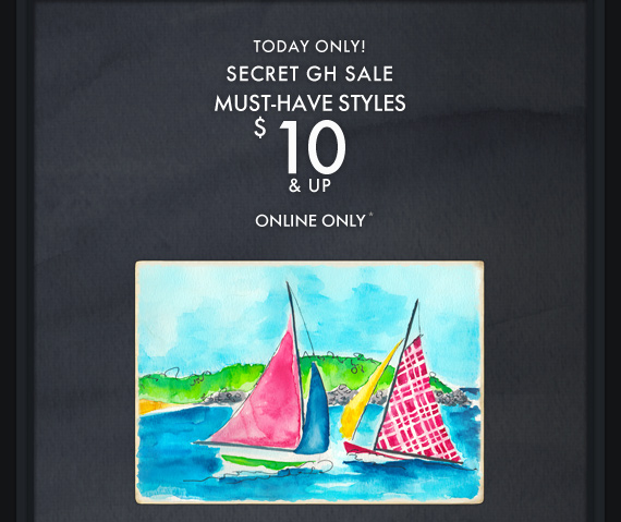 SECRET GH SALE MUST-HAVE STYLES $10  & UP ONLINE ONLY*