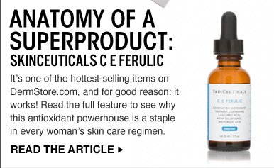 Anatomy Of A Superproduct: SkinCeuticals C E Ferulic It's one of the hottest-selling items on DermStore.com, and for good reason: it works! Read the full feature to see why this antioxidant powerhouse is a staple in every woman's skin care regimen.  READ THE ARTICLE >>