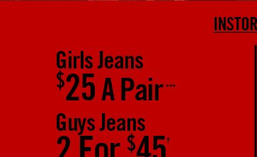GIRLS JEANS $25 A PAIR*** / GUYS JEANS 2 FOR $45†