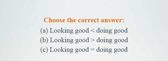 Choose the correct answer: (a) Looking good is greater than doing good (b) Looking good is less than doing good (c) Looking good is equal to doing good
