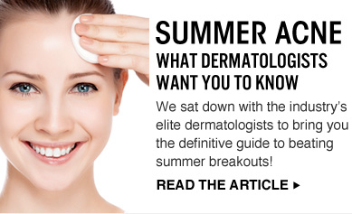 Summer Acne: What Dermatologists Want You To Know We sat down with the industry's elite dermatologists to bring you the definitive guide to beating summer breakouts! READ THE ARTICLE >>