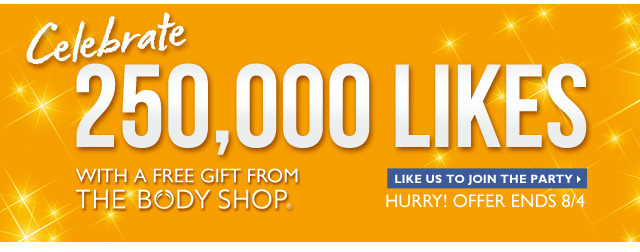 Celebrate 250,000 LIKES WITH A FREE GIFT FROM THE BODY SHOP -- LIKE US TO JOIN THE PARTY -- Hurry! OFFER ENDS 8/4