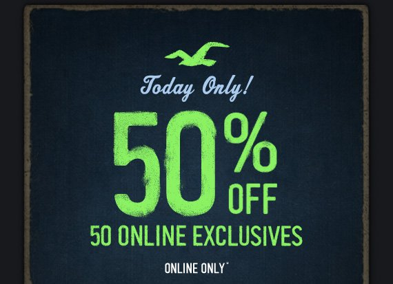 TODAY ONLY! 50% OFF 50 ONLINE EXCLUSIVES ONLINE ONLY*
