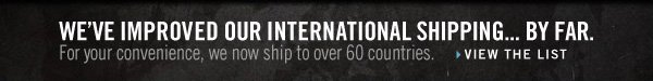 WE'VE IMPROVED OUR  INTERNATIONAL SHIPPING...BY FAR. For your convenience, we now ship to  over 60 countries. VIEW THE LIST
