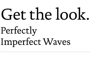 Get the look: Perfectly Imperfect Waves