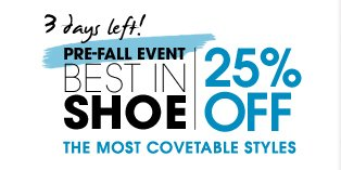 3 days left! PRE–FALL EVENT BEST IN SHOE. 25% OFF THE MOST COVETABLE STYLES