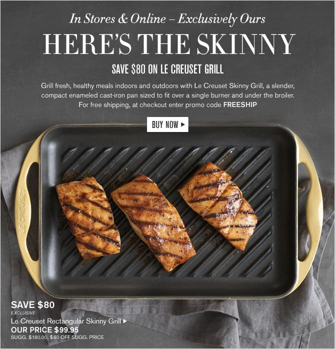 In Stores & Online – Exclusively Ours -- HERE'S THE SKINNY - SAVE $80 ON LE CREUSET GRILL - Le Creuset Rectangular Skinny Grill - OUR PRICE $99.95 - BUY NOW