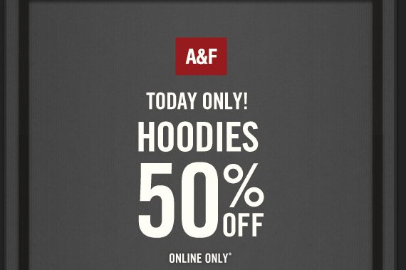 A&F TODAY ONLY HOODIES 50% OFF ONLINE ONLY*