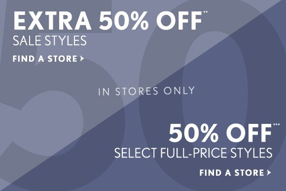 EXTRA 50% OFF** SALE STYLES  FIND A STORE  IN STORES ONLY  50% OFF*** SELECT FULL-PRICE STYLES  FIND A STORE