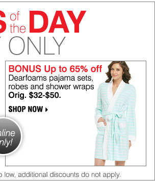 Deals of the Day! Today, Online Only! BONUS Up to 65% off Dearfoams pajama sets, robes and shower wraps. Orig. $32-$50 Shop now. Shop now.